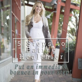 5 Steps to Eating Healthier –  Put an immediate bounce in your step!